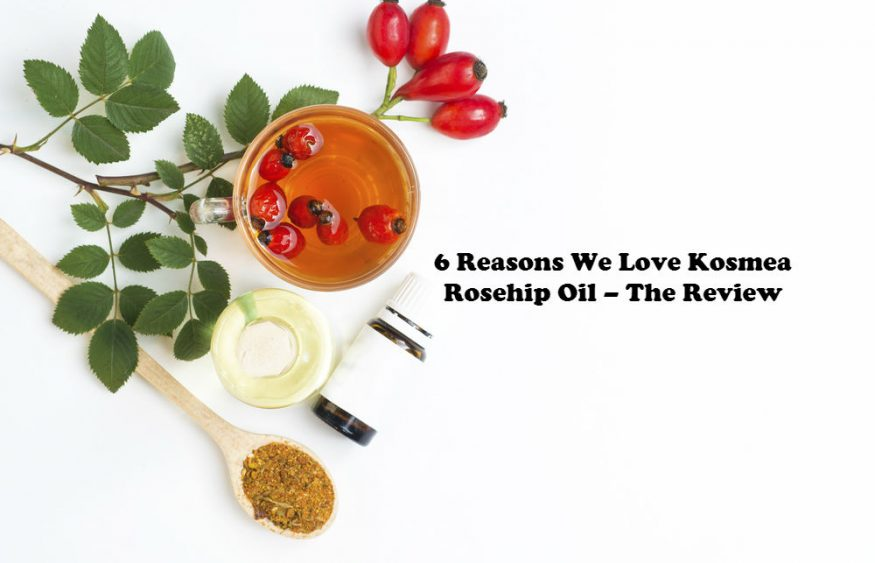 6 Reasons We Love Kosmea Rosehip Oil – The Review