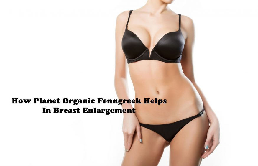 How Planet Organic Fenugreek Helps In Breast Enlargement