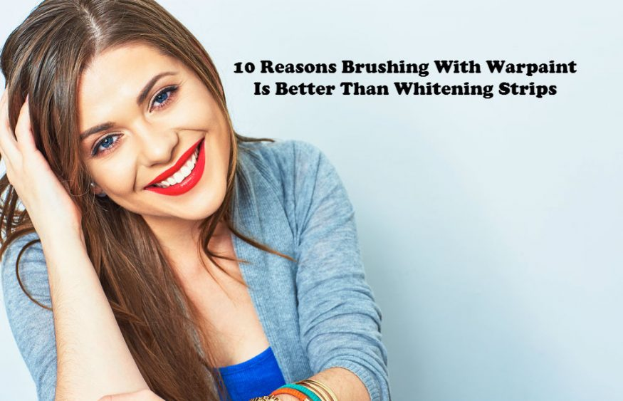 10 Reasons Brushing With Warpaint Is Better Than Whitening Strips