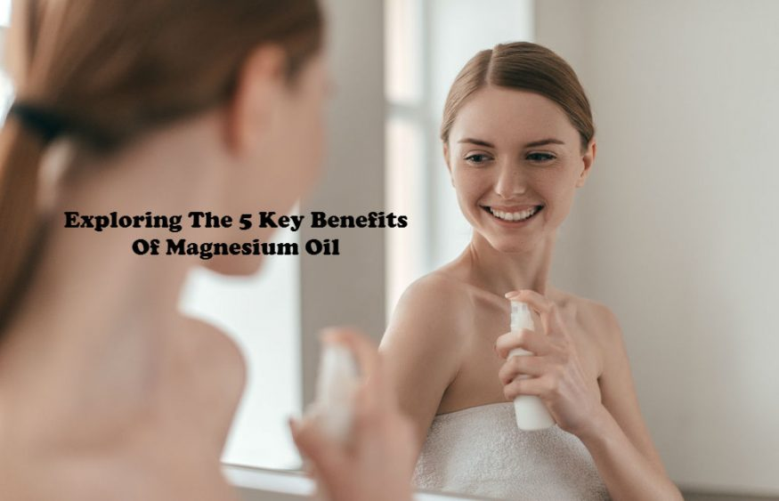 Exploring The 5 Key Benefits Of Magnesium Oil