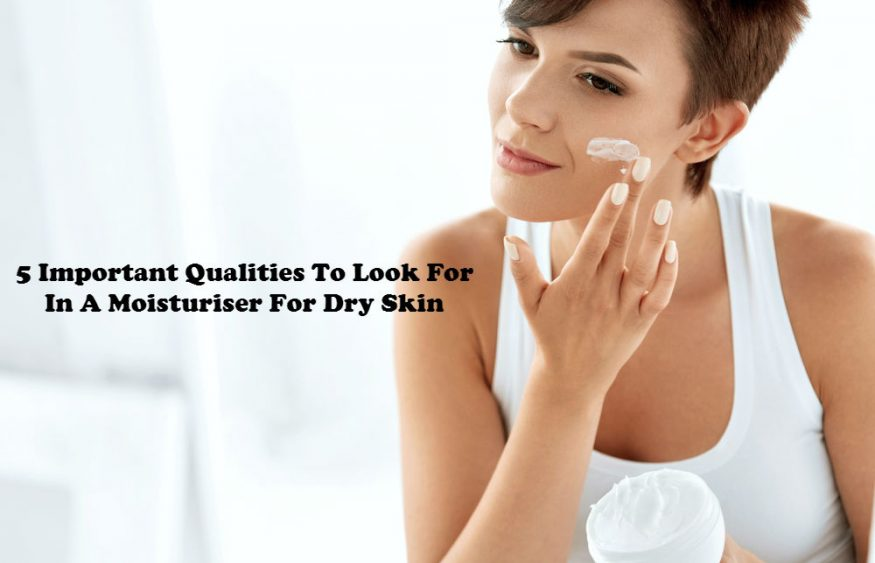 5 Important Qualities to Look for in a Moisturiser for Dry Skin