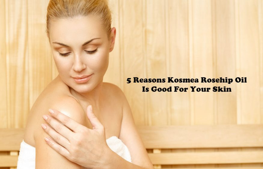 5 Reasons Kosmea Rosehip Oil Is Good For Your Skin