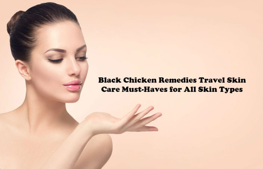 Black Chicken Remedies Travel Skin Care Must-Haves for All Skin Types