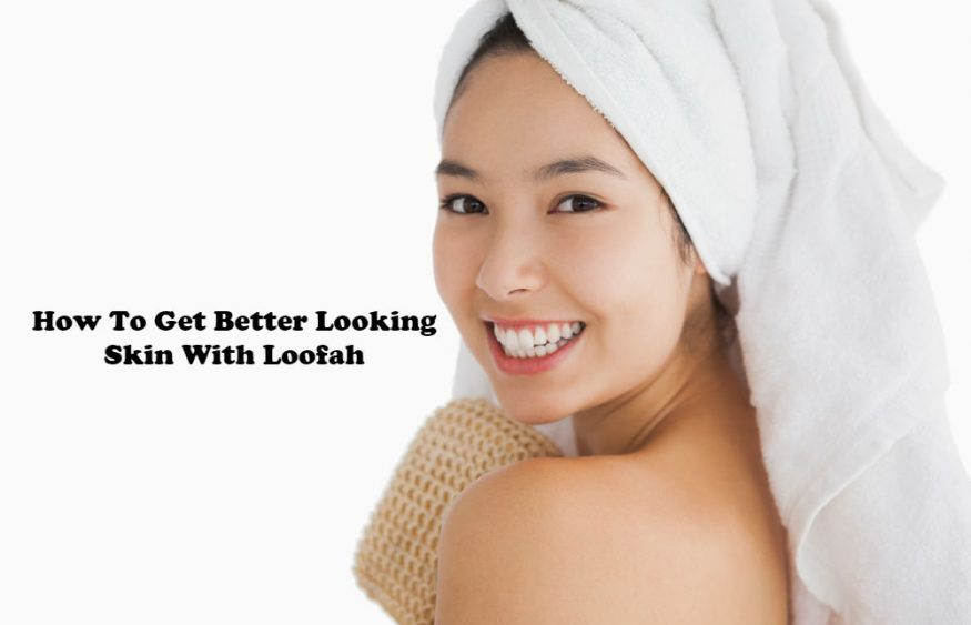 How To Get Better Looking Skin With Loofah