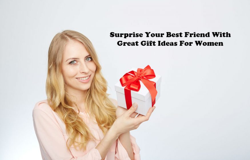 Surprise Your Best Friend With Great Gift Ideas For Women