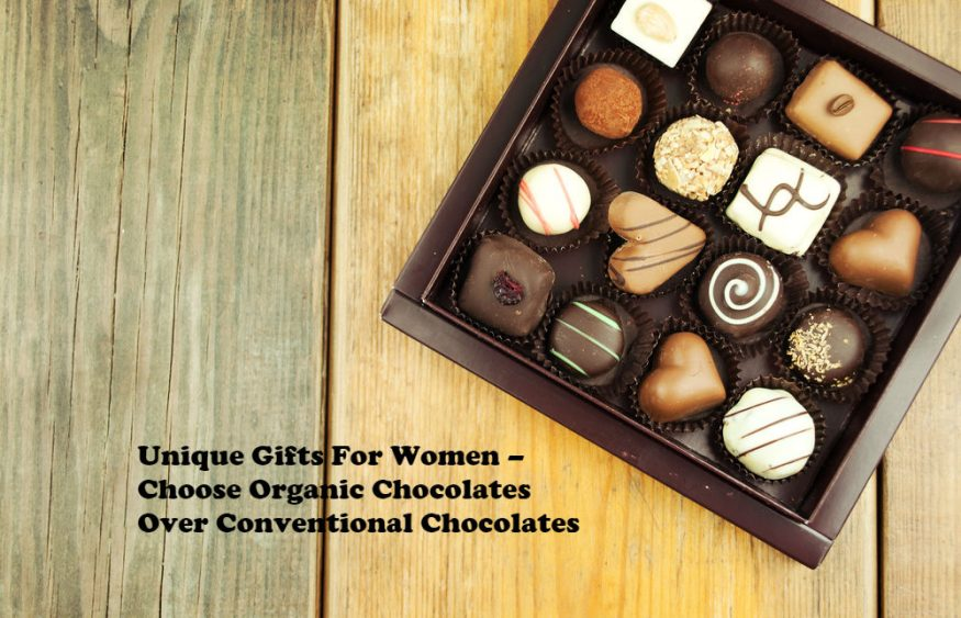 Unique Gifts For Women – Choose Organic Chocolates Over Conventional Chocolates