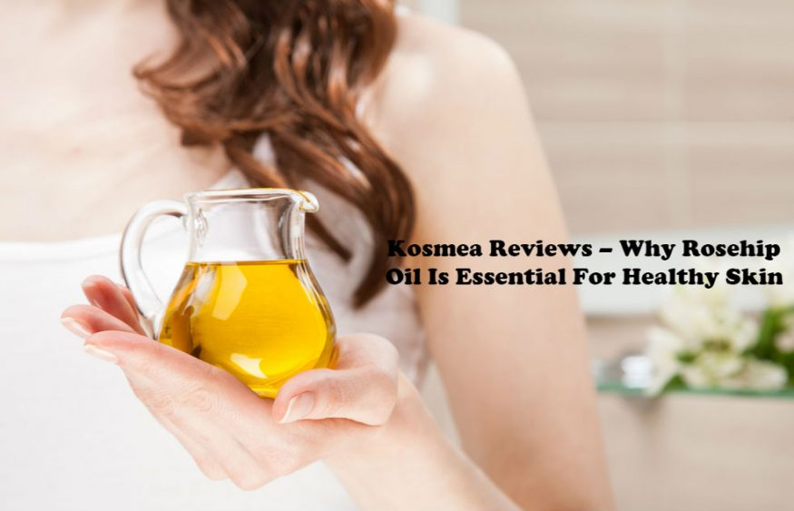 Kosmea Reviews – Why Rosehip Oil Is Essential For Healthy Skin