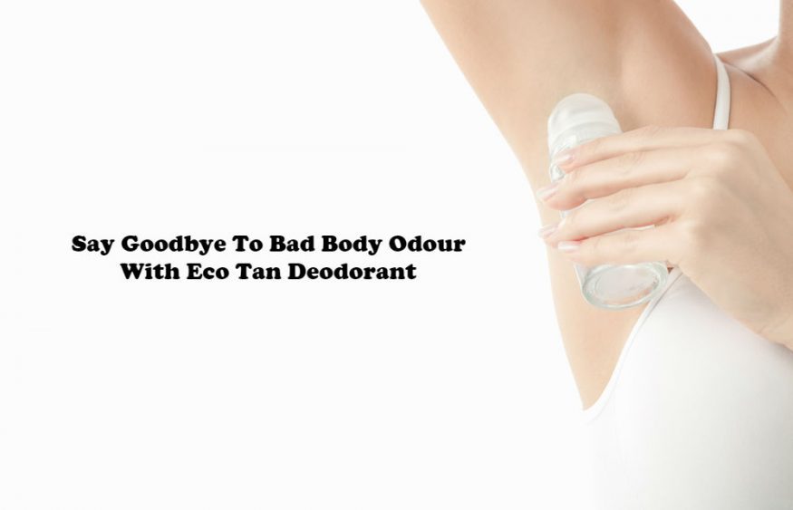 Say Goodbye To Bad Body Odour With Eco Tan Deodorant