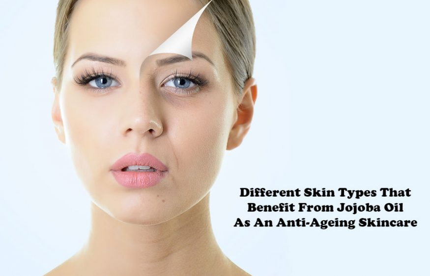 Different Skin Types That Benefit From Jojoba Oil As An Anti-Ageing Skincare