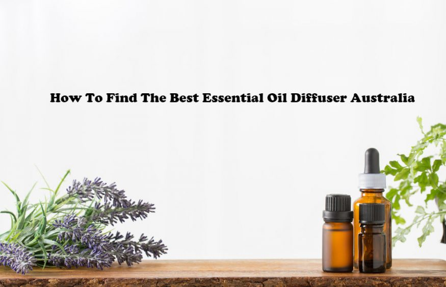 How To Find The Best Essential Oil Diffuser Australia
