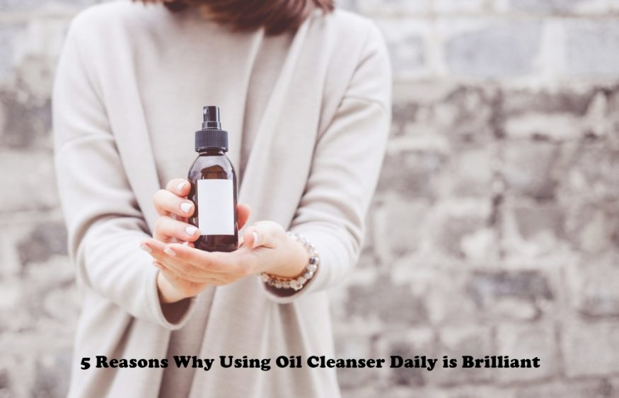 5 Reasons Why Using Oil Cleanser Daily is Brilliant