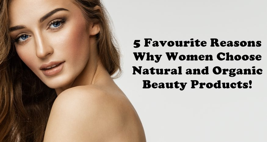 5 Favourite Reasons Why Women Choose Natural and Organic Beauty Products!