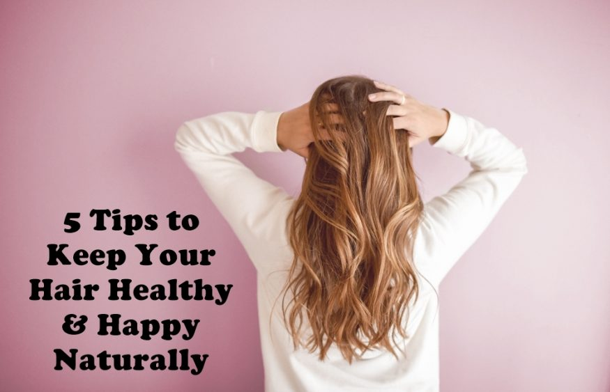 5 Tips to Keep Your Hair Healthy & Happy Naturally