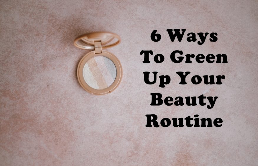 6 Ways To Green Up Your Beauty Routine