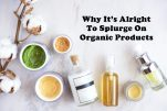 Why It's Alright To Splurge On Organic Products