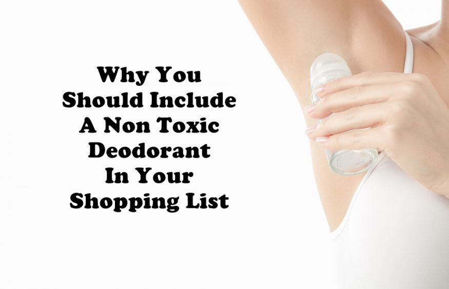 Why You Should Include A Non Toxic Deodorant In Your Shopping List