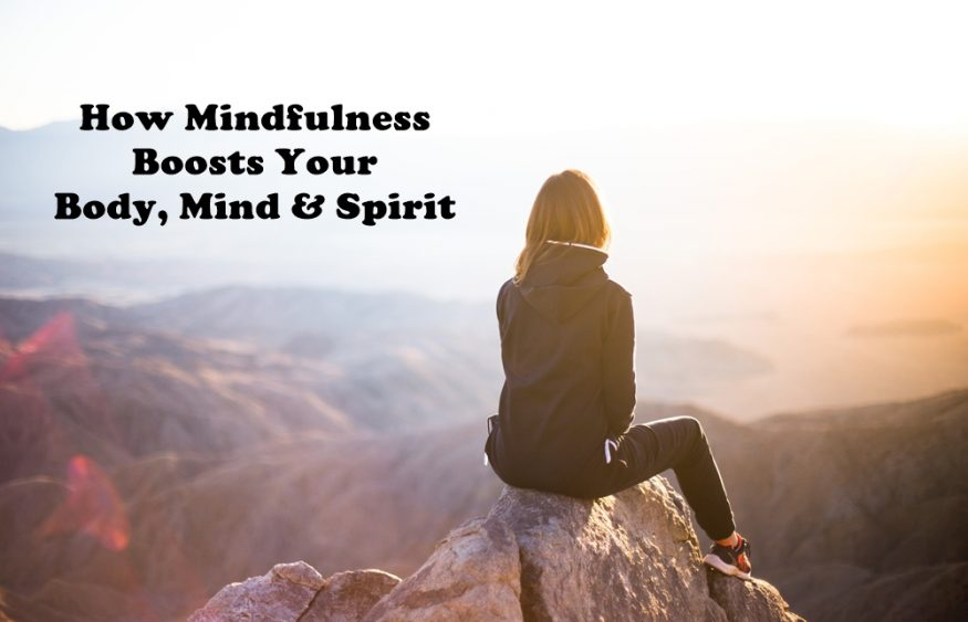 How Mindfulness Boosts Your Body, Mind & Spirit