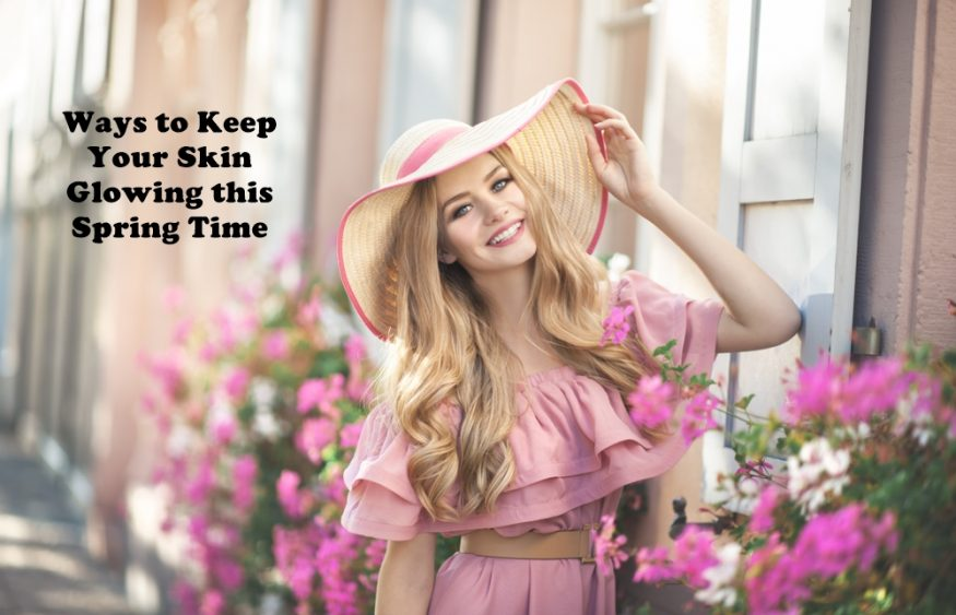 Ways to Keep Your Skin Glowing this Spring Time