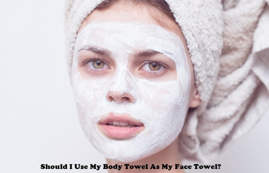 Should I Use My Body Towel As My Face Towel?